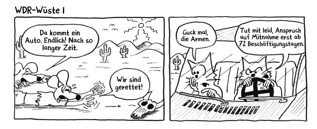 """Cartoon von Hayzon, Bild 1: Freie kriechen in sengender Hitze durch die Wüste, mit letzter Kraft. Einer ruft aus: """"Da kommt ein Auto. Endlich! Nach so langer Zeit"""" Der andere: """"Wir sind gerettet"""""""" Bild 2: Die beiden im Auto, ein WDR-Mitarbeiter und seien Partnerin. Die Frau sagt: """"Guck mal, die Armen."""" Ihr Mann antwortet: """"Tut mir leid, Anspruch auf Mitnahme erst nach 72 Beschäftigungstagen."""""""